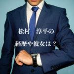 松村淳平の経歴や彼女は?結婚の噂の真相は?【会社は学校じゃねぇんだよ】