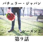 バチェラージャパンシーズン2第9話のネタバレ結果と感想!10話の予想は?